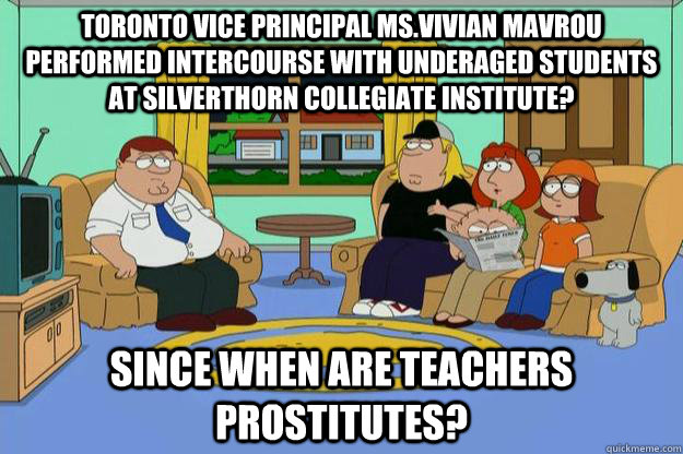 Toronto Vice Principal Ms.Vivian Mavrou performed intercourse with underaged students at Silverthorn Collegiate Institute? Since when are teachers prostitutes? - Toronto Vice Principal Ms.Vivian Mavrou performed intercourse with underaged students at Silverthorn Collegiate Institute? Since when are teachers prostitutes?  Family Guy and South Park