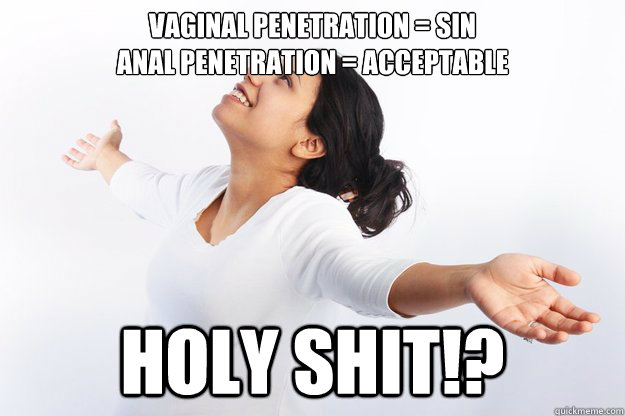 Vaginal Penetration = sin Anal penetration = acceptable  HOLY SHIT!?