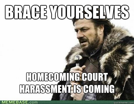 BRACE YOURSELVES homecoming court harassment is coming