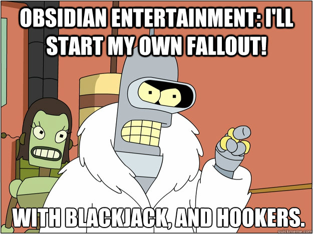 Obsidian entertainment: I'll start my own Fallout!  with Blackjack, and Hookers.  - Obsidian entertainment: I'll start my own Fallout!  with Blackjack, and Hookers.   Bender - start my own