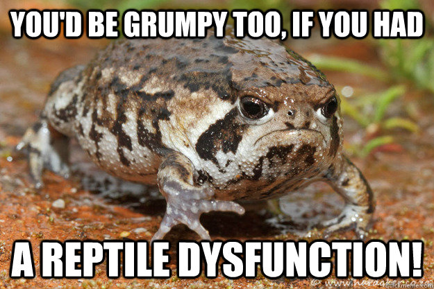 you'd be grumpy too, if you had a reptile dysfunction!