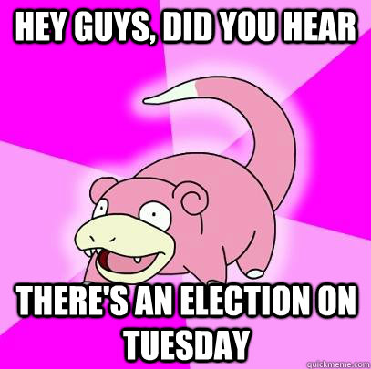Hey guys, did you hear there's an election on tuesday - Hey guys, did you hear there's an election on tuesday  Slowpoke