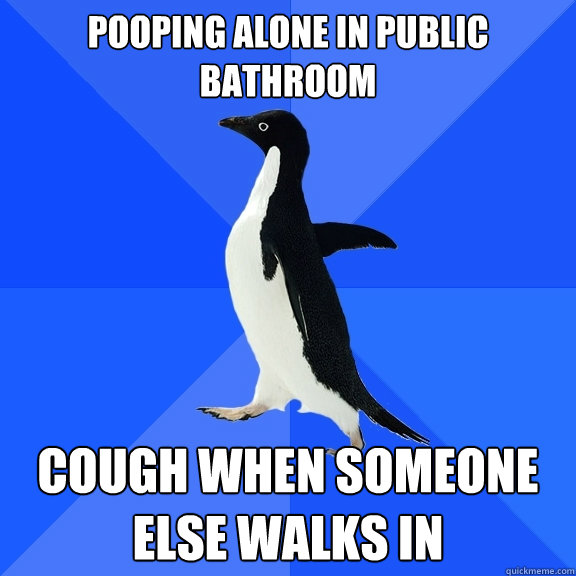 Pooping alone in public bathroom Cough when someone else walks in - Pooping alone in public bathroom Cough when someone else walks in  Socially Awkward Penguin