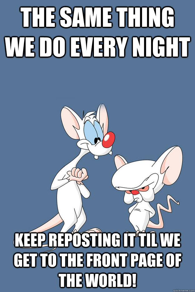 The same thing we do every night keep reposting it til we get to the front page of the world! - The same thing we do every night keep reposting it til we get to the front page of the world!  Pinky and the Brain