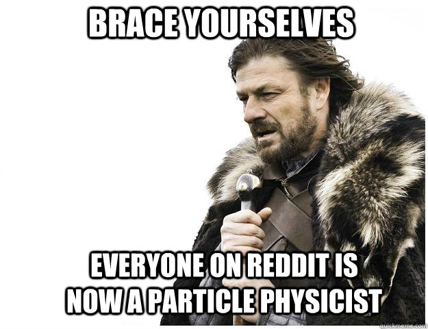 Brace yourselves Everyone on reddit is now a particle physicist  - Brace yourselves Everyone on reddit is now a particle physicist   Imminent Ned