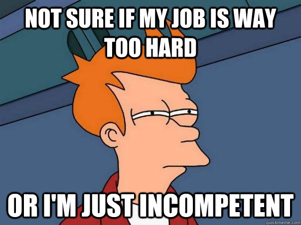 not sure if my job is way too hard or i'm just incompetent  - not sure if my job is way too hard or i'm just incompetent   Futurama Fry