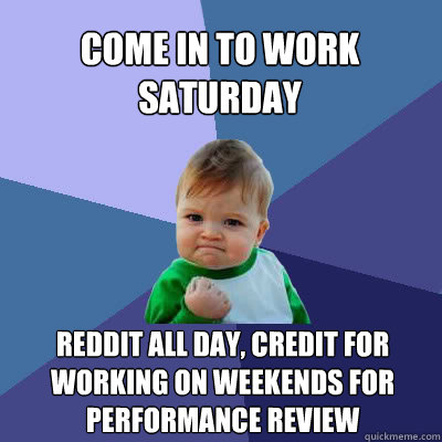 Come in to work Saturday Reddit all day, credit for working on weekends for performance review - Come in to work Saturday Reddit all day, credit for working on weekends for performance review  Success Baby