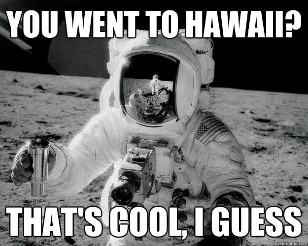 you went to Hawaii? that's cool, i guess - you went to Hawaii? that's cool, i guess  Moon Man