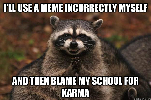 I'll use a meme incorrectly myself And then blame my school for karma  Evil Plotting Raccoon