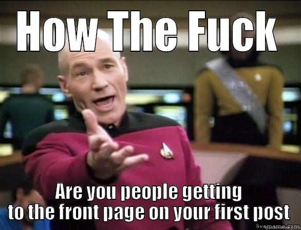 To all you newcomers on reddit - HOW THE FUCK ARE YOU PEOPLE GETTING TO THE FRONT PAGE ON YOUR FIRST POST Annoyed Picard HD