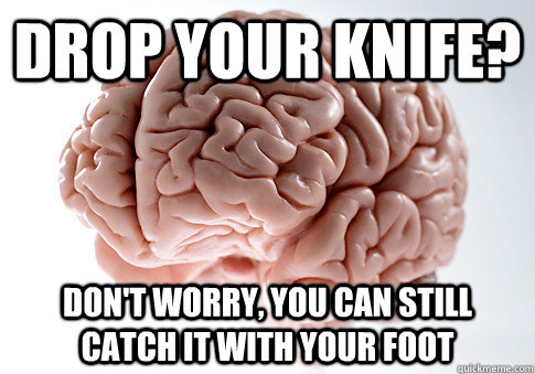 Drop your knife? Don't worry, you can still catch it with your foot - Drop your knife? Don't worry, you can still catch it with your foot  Scumbag Brain