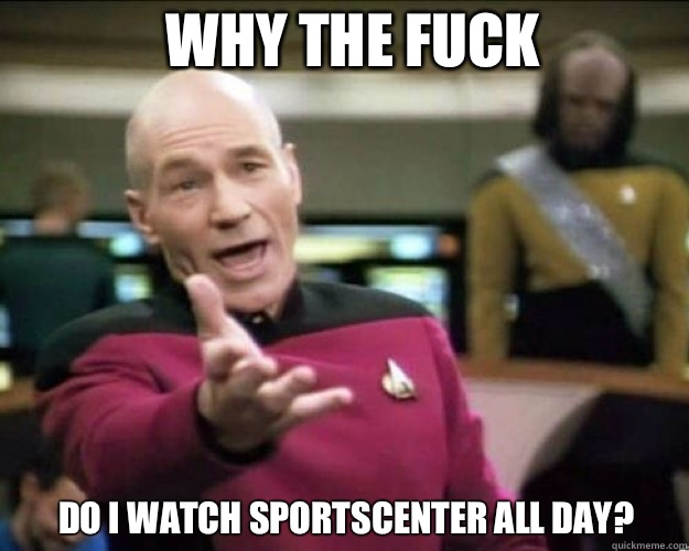 WHY THE FUCK Do I watch sportscenter all day?