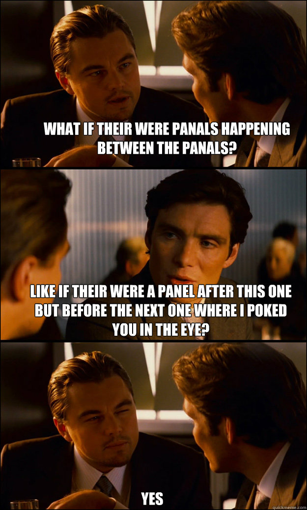what if their were panals happening between the panals? like if their were a panel after this one but before the next one where i poked you in the eye?  yes - what if their were panals happening between the panals? like if their were a panel after this one but before the next one where i poked you in the eye?  yes  Inception