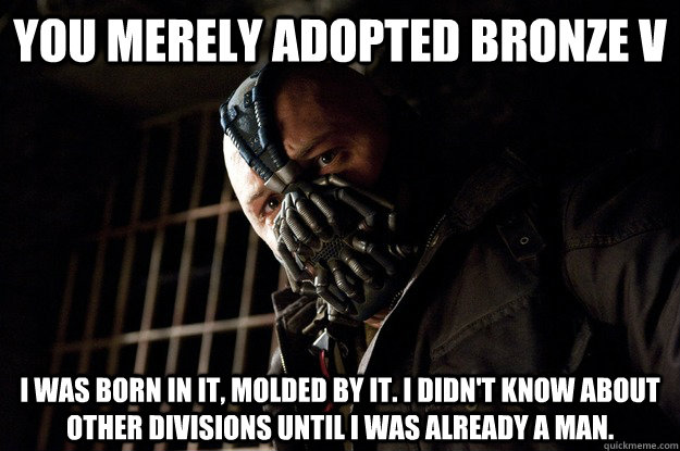 You merely adopted Bronze V I was born in it, molded by it. I didn't know about other divisions until I was already a man. - You merely adopted Bronze V I was born in it, molded by it. I didn't know about other divisions until I was already a man.  Angry Bane