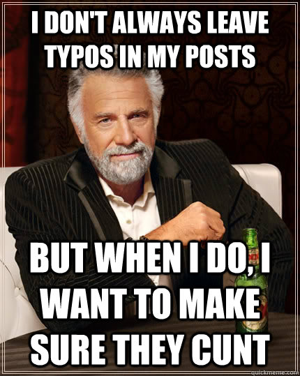 I don't always leave typos in my posts but when I do, I want to make sure they cunt - I don't always leave typos in my posts but when I do, I want to make sure they cunt  The Most Interesting Man In The World