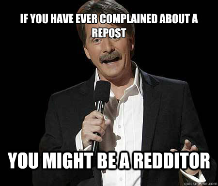 if you have ever complained about a repost you might be a redditor - if you have ever complained about a repost you might be a redditor  Foxworthy Redditor