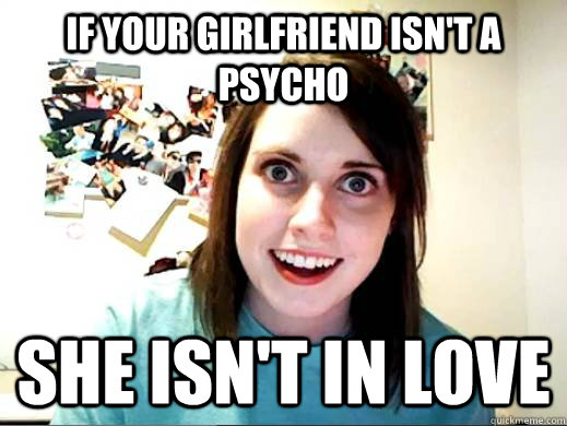 If your girlfriend isn't a psycho she isn't in love