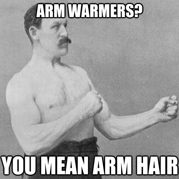 Arm warmers? You mean arm hair - Arm warmers? You mean arm hair  Misc