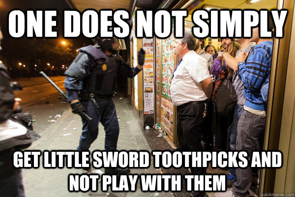 One does not simply get little sword toothpicks and not play with them