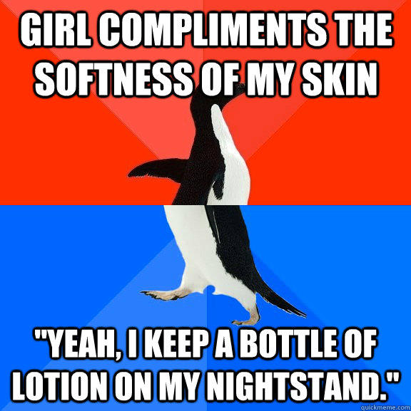 Girl compliments the softness of my skin