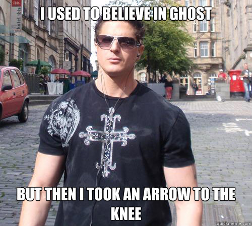 I used to believe in ghost but then i took an arrow to the knee  Douchebag Ghost Hunter