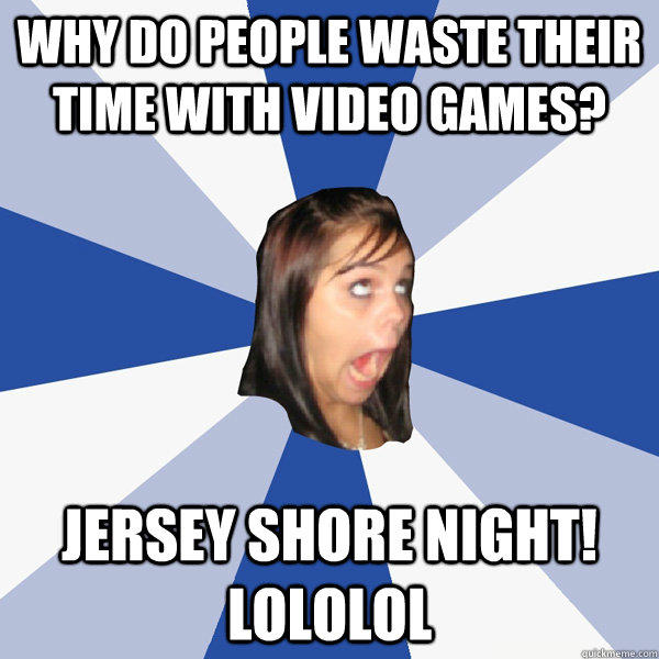Why do people waste their time with video games? Jersey Shore night! lololol - Why do people waste their time with video games? Jersey Shore night! lololol  Annoying Facebook Girl