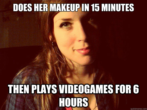 does her makeup in 15 minutes then plays videogames for 6 hours