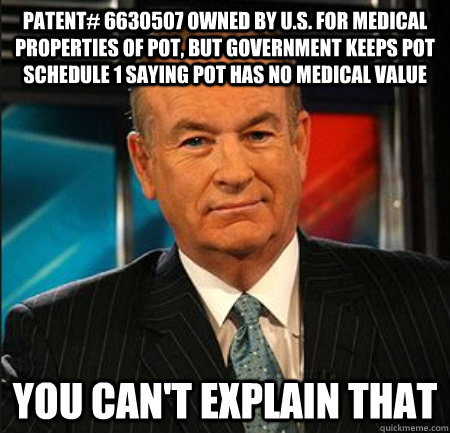 Patent# 6630507 owned by U.S. for medical properties of pot, but government keeps pot Schedule 1 saying pot has no medical value You can't explain that