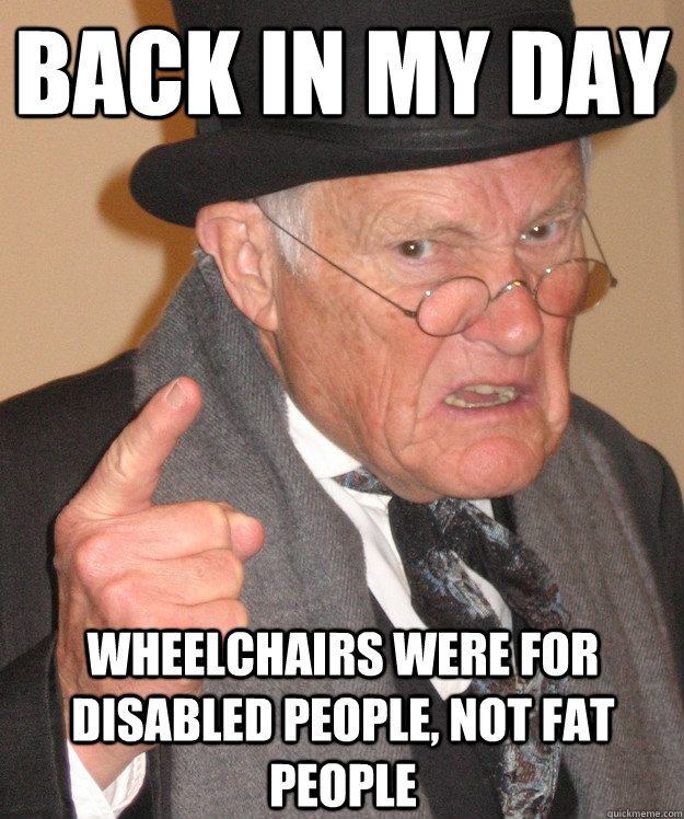 back in my day wheelchairs were for disabled people, not fat people