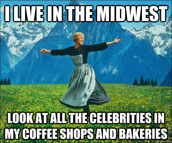I live in the midwest Look at all the celebrities in my coffee shops and bakeries