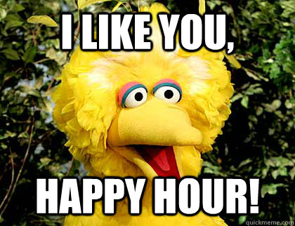 i like you,  happy hour!  Big Bird Fired