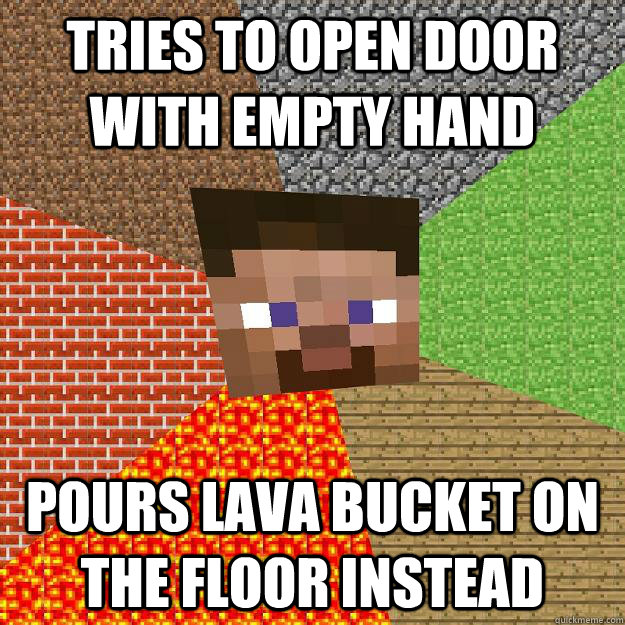 Tries to open door with empty hand Pours lava bucket on the floor instead - Tries to open door with empty hand Pours lava bucket on the floor instead  Minecraft