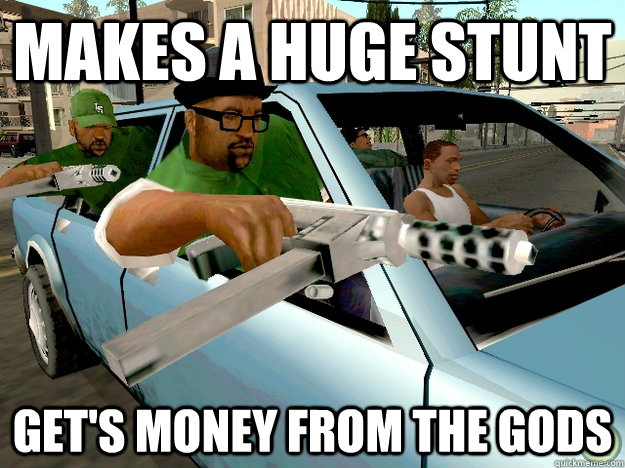 makes a huge stunt get's money from the gods  Gta San Andreas Logic