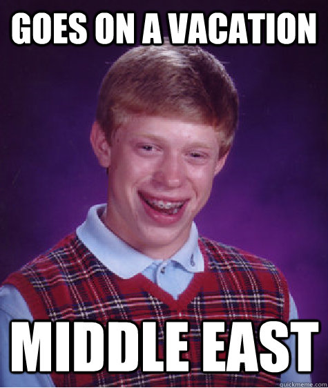 Goes on a vacation middle east - Goes on a vacation middle east  Bad Luck Brian