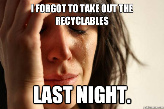 I forgot to take out the recyclables  last night. - I forgot to take out the recyclables  last night.  First World Problems