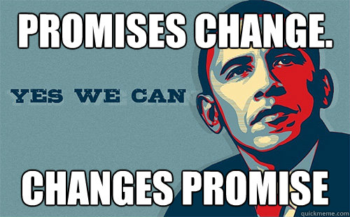 Promises Change. Changes Promise - Promises Change. Changes Promise  Scumbag Obama