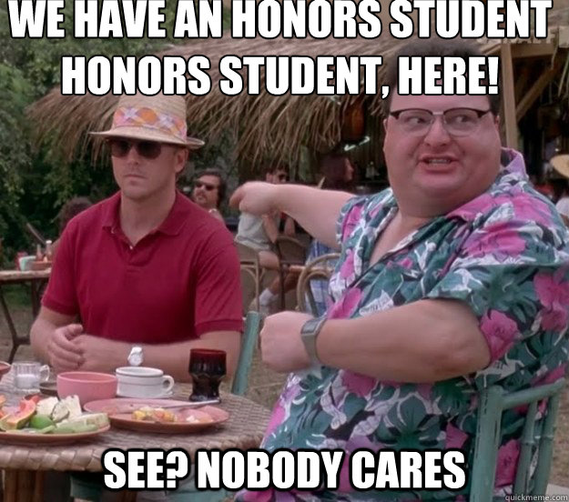 We have an honors student honors Student, here! See? nobody cares