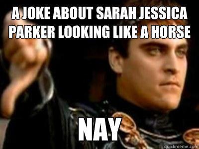 A Joke about sarah jessica parker looking like a horse Nay - A Joke about sarah jessica parker looking like a horse Nay  Downvoting Roman