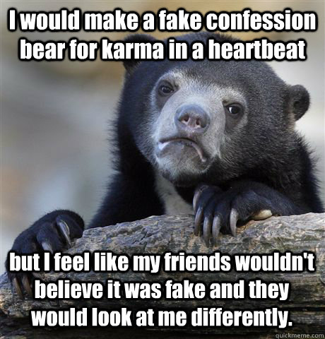 I would make a fake confession bear for karma in a heartbeat but I feel like my friends wouldn't believe it was fake and they would look at me differently.  - I would make a fake confession bear for karma in a heartbeat but I feel like my friends wouldn't believe it was fake and they would look at me differently.   Confession Bear
