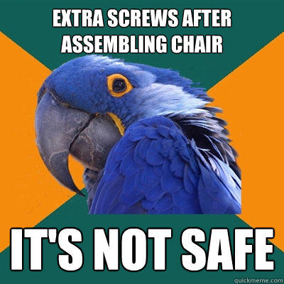 Extra screws after assembling chair it's not safe - Extra screws after assembling chair it's not safe  Paranoid Parrot