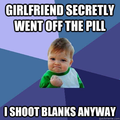 girlfriend secretly went off the pill I shoot blanks anyway - girlfriend secretly went off the pill I shoot blanks anyway  Success Kid