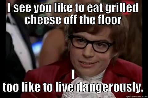 Cheese off the floor - I SEE YOU LIKE TO EAT GRILLED CHEESE OFF THE FLOOR I TOO LIKE TO LIVE DANGEROUSLY. Dangerously - Austin Powers