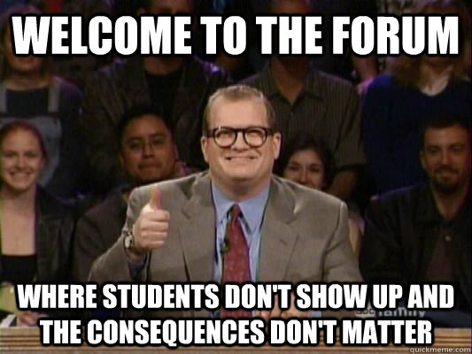 Welcome to the forum Where students don't show up and the consequences don't matter