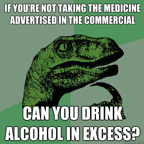 If you're not taking the medicine advertised in the commercial Can you drink alcohol in excess? - If you're not taking the medicine advertised in the commercial Can you drink alcohol in excess?  Philosoraptor