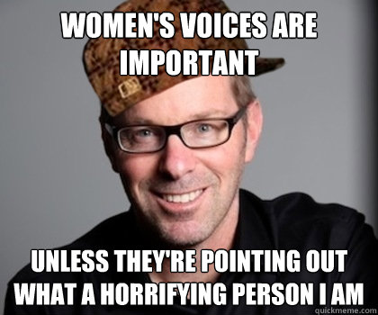women's voices are important unless they're pointing out what a horrifying person i am  Scumbag Schwyzer