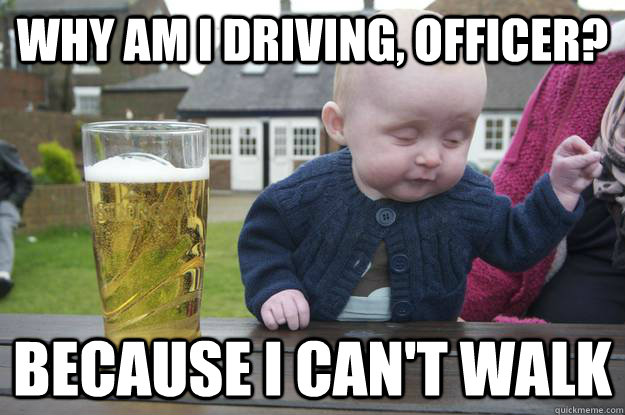 Why am I driving, officer? Because I can't walk  - Why am I driving, officer? Because I can't walk   drunk baby