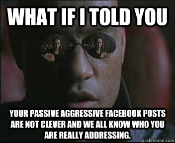 What if I told you Your passive aggressive facebook posts are not clever and we all know who you are really addressing. - What if I told you Your passive aggressive facebook posts are not clever and we all know who you are really addressing.  Morpheus SC