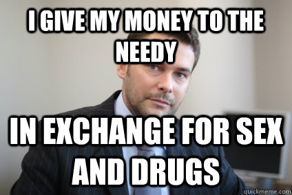 I give my money to the needy in exchange for sex and drugs - I give my money to the needy in exchange for sex and drugs  Successful White Man