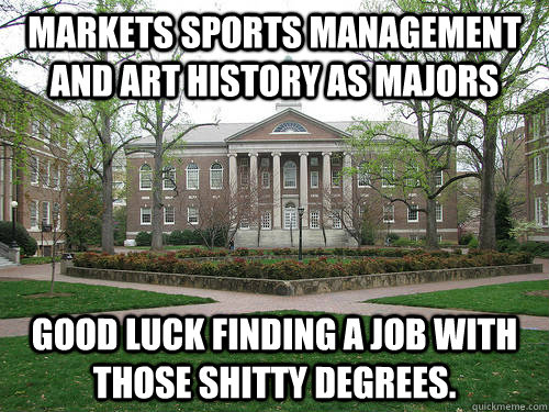 markets Sports management and Art history as majors Good luck finding a job with those shitty degrees. - markets Sports management and Art history as majors Good luck finding a job with those shitty degrees.  Scumbag University