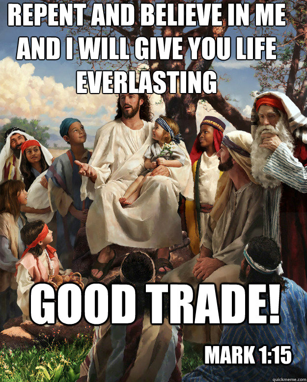 Repent and believe in me and I will give you life everlasting good trade! Mark 1:15 - Repent and believe in me and I will give you life everlasting good trade! Mark 1:15  Story Time Jesus